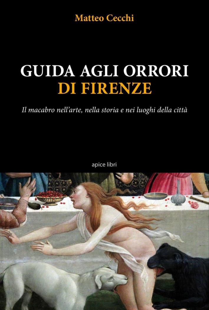Guida agli orrori di Firenze. Il macabro nell'arte, nella storia e nei luoghi della città.