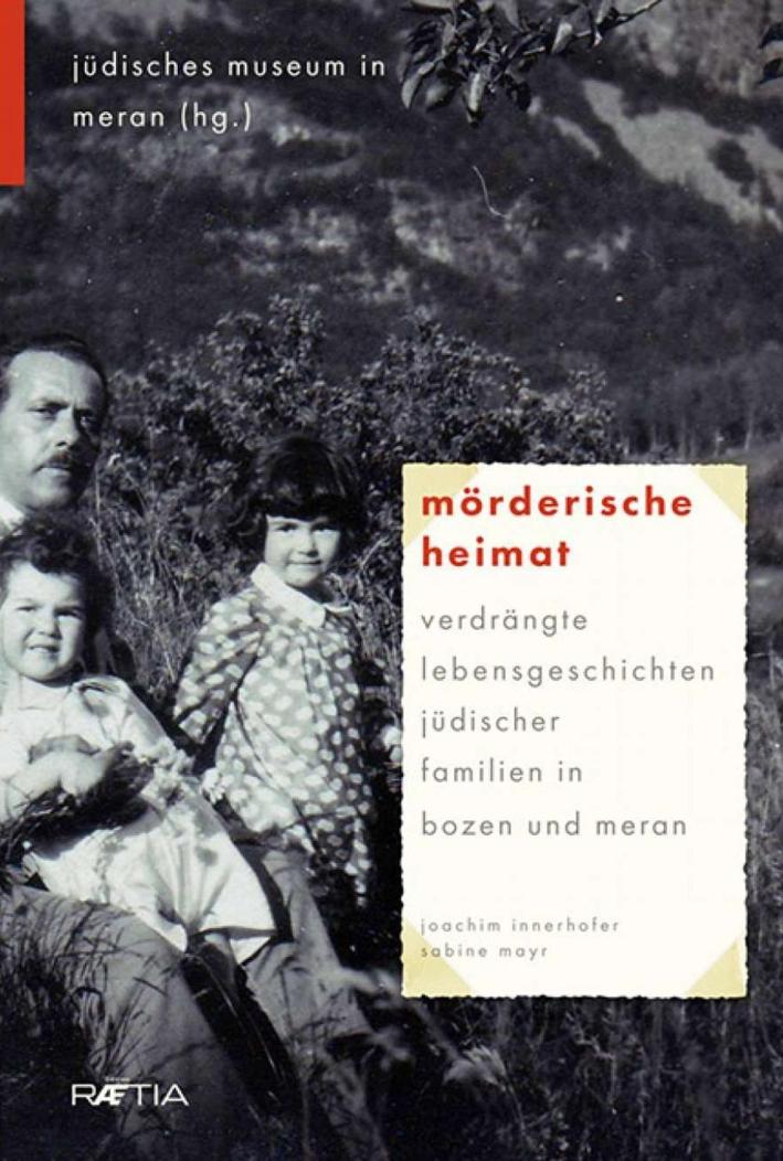 Mörderische Heimat. Verdrängte Lebensgeschichten jüdischer Familien in Bozen und Meran.