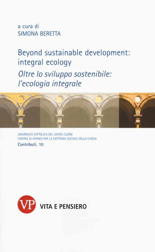 Beyond sustainable development: integral ecology. Oltre lo sviluppo sostenibile: l'ecologia integrale. Ediz. bilingue