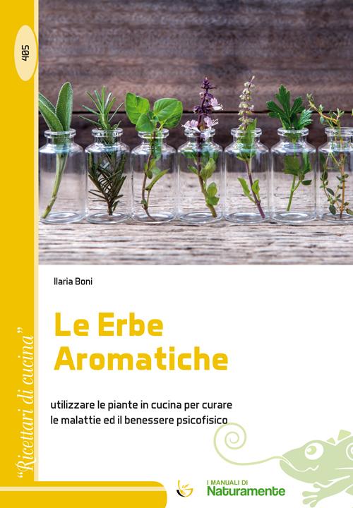 Le erbe aromatiche. Utilizzare le piante in cucina per curare le malattie e il benessere psicofisico.