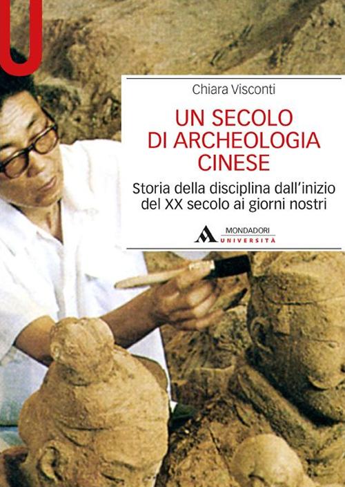 Un secolo di archeologia cinese. Storia della disciplina dall'inizio del XX secolo ai giorni nostri.