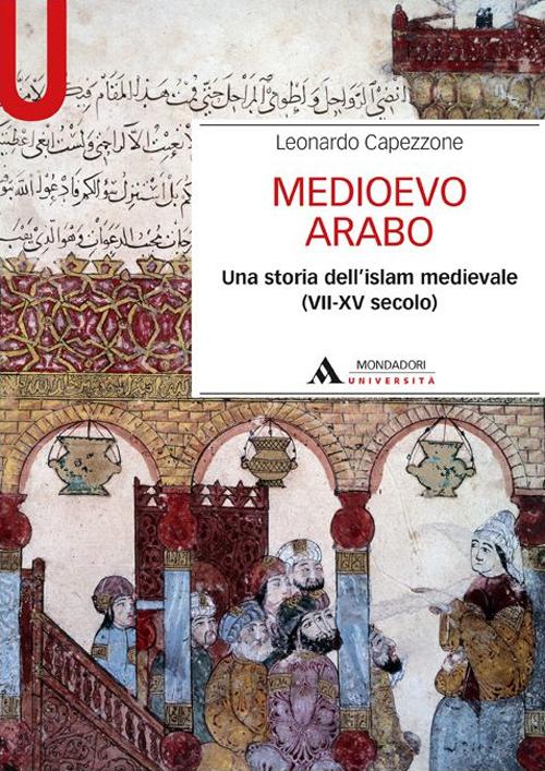 Medioevo arabo. Una storia dell'Islam medievale (VII-XV secolo).
