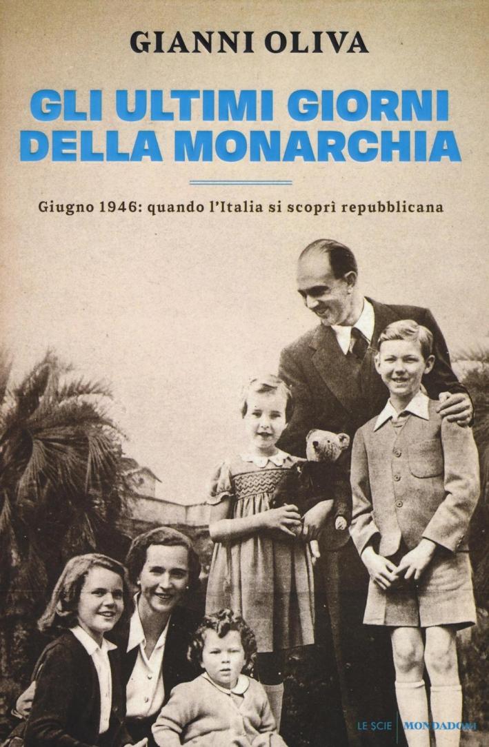 Gli ultimi giorni della monarchia. Giugno 1946: quando l'Italia si scoprì repubblicana.