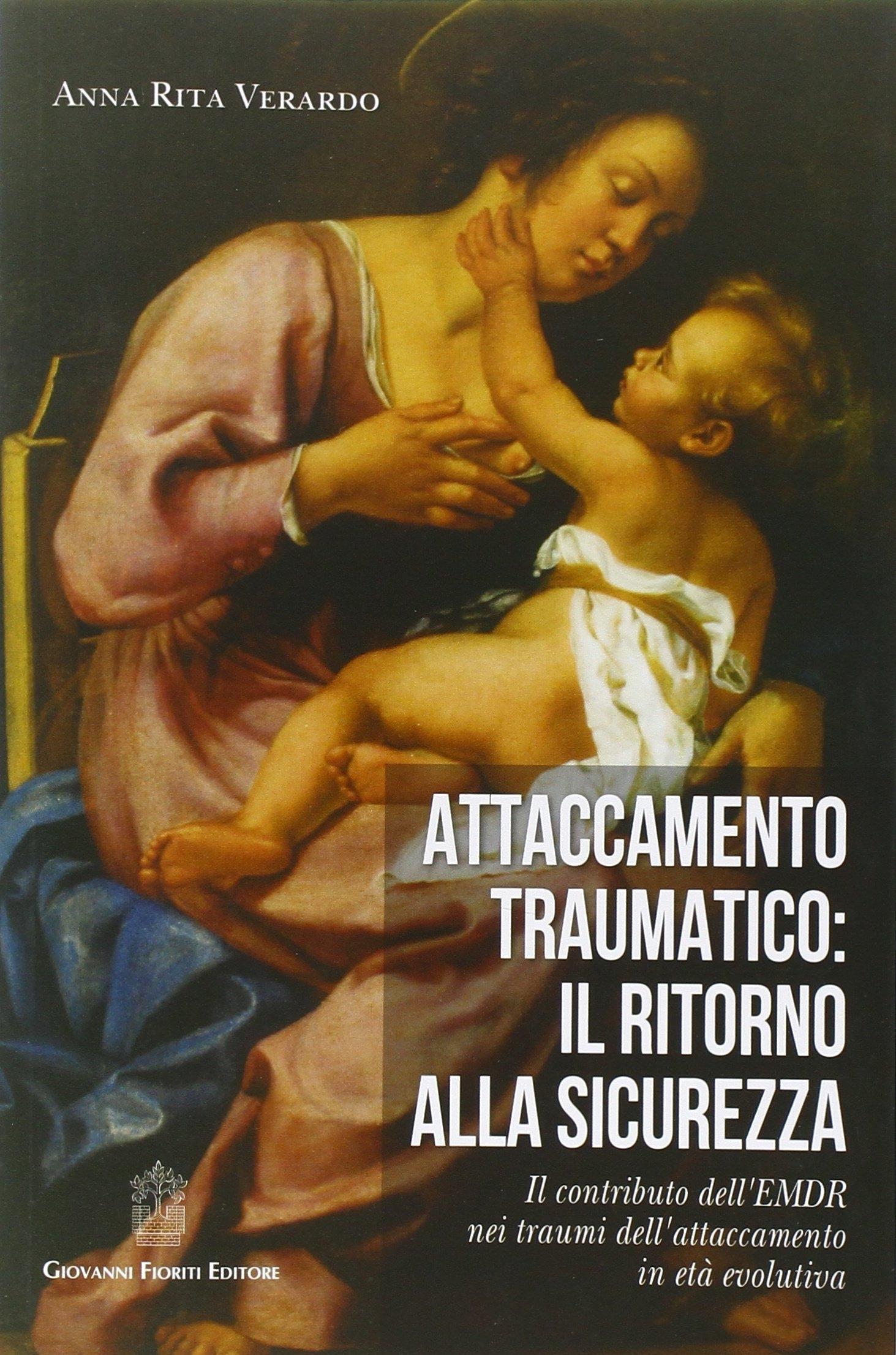 Attaccamento traumatico. Il ritorno alla sicurezza. Il contributo dell'EMDR nei traumi dell'attaccamento in età evolutiva.