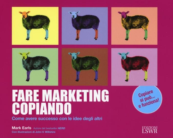 Fare Marketing Copiando. Come Avere Successo con le Idee degli Altri
