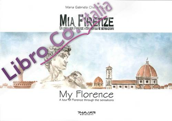 Mia Firenze. Un Giro per Firenze Attraverso le Sensazioni. My Florence. A Tour of Florence Through the Sensations