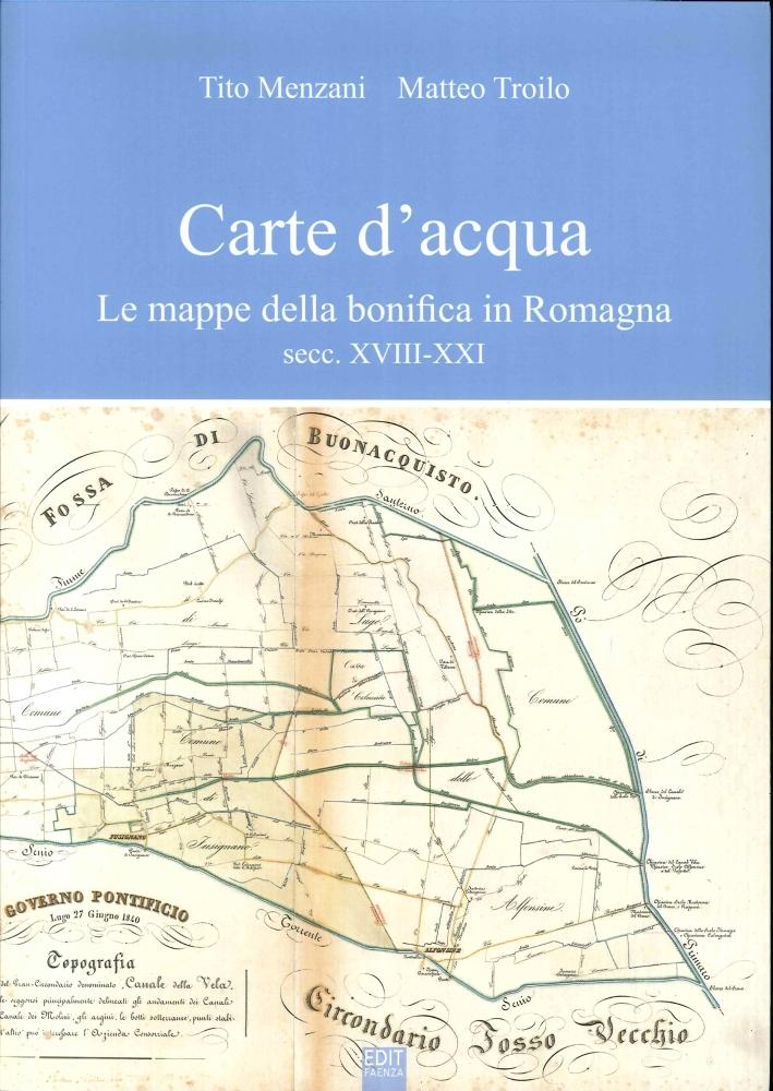 Carte d'Acqua. Le Mappe della Bonifica in Romagna Secc. XVIII-XXVI.