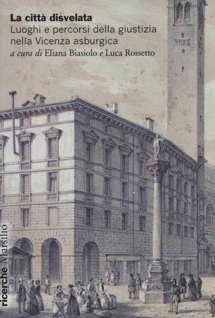 La città disvelata. Luoghi e percorsi della giustizia nella Vicenza asburgica.