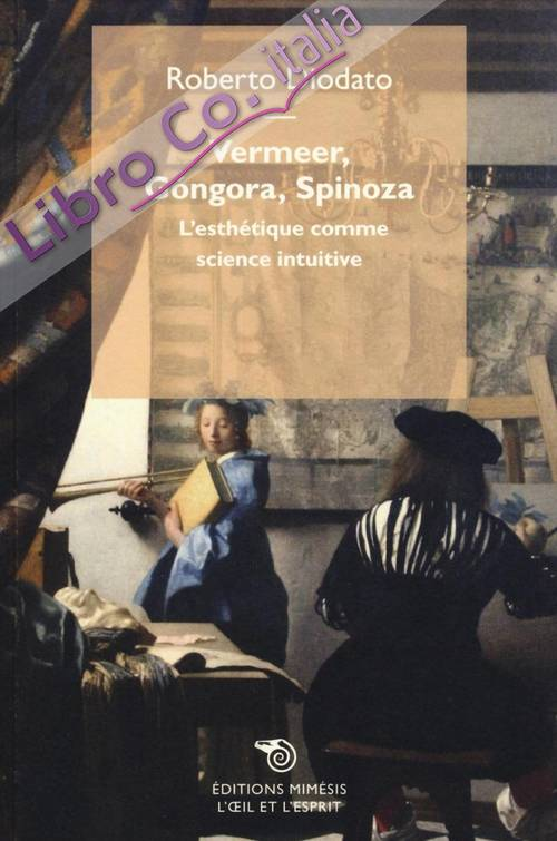 Vermeer, Gongora, Spinoza. L'Esthétique Comme Science Intuitive