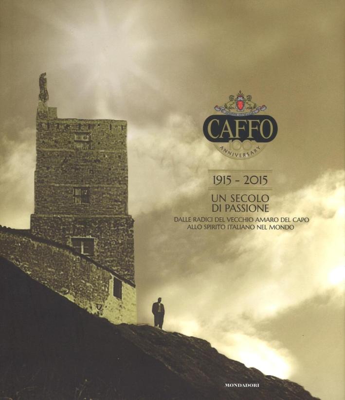 Caffo. 1925-2015. Un secolo di passione. Dalle radici del vecchio Amaro del Capo allo spirito italiano nel mondo.