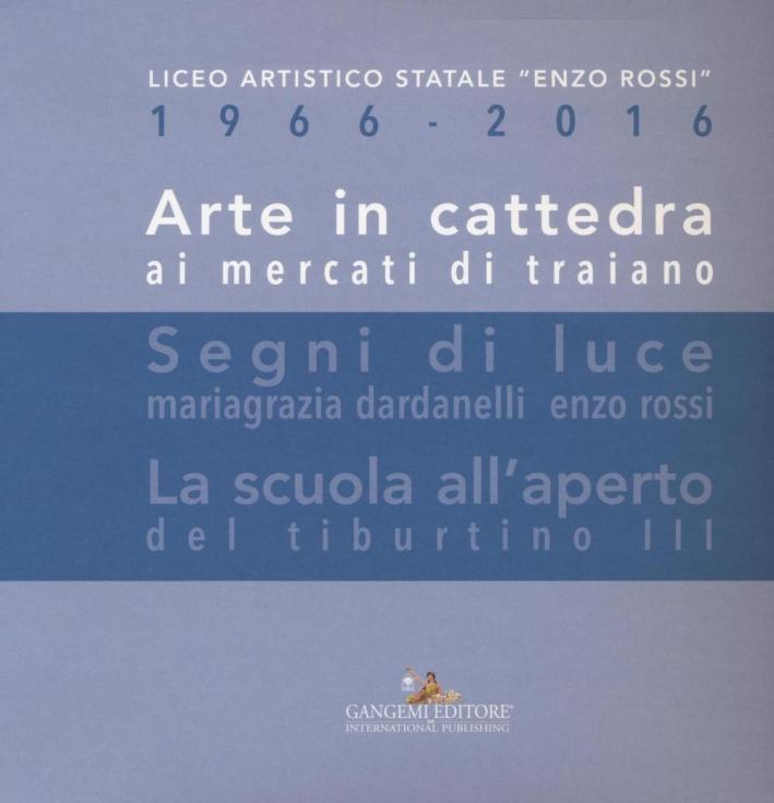 Arte in Cattedra ai Mercati di Traiano. Segni di Luce. La Scuola all'Aperto del Tiburtino III. Liceo Artistico Statale