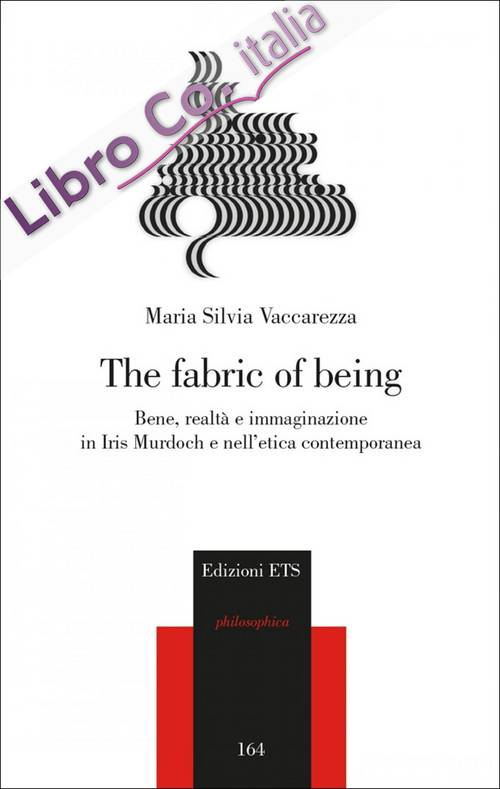 The Fabric of Being. Bene, Realtà e Immaginazione in Iris Murdoch e nell'Etica Contemporanea.