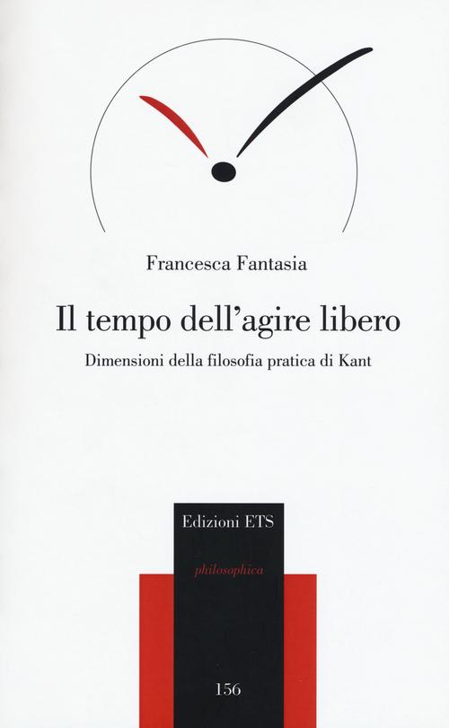 Il tempo dell'agire libero. Dimensioni della filosofia pratica di Kant