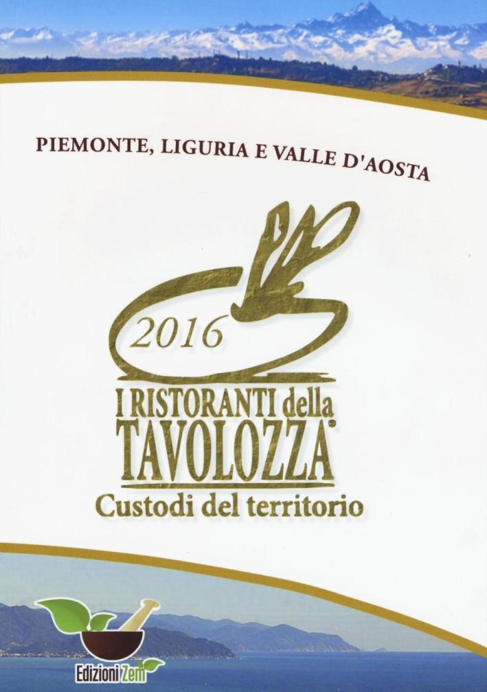 I ristoranti della Tavolozza custodi del territorio 2016. Piemonte, Liguria e Valle d'Aosta. Ediz. italiana, inglese e francese.