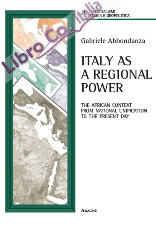 Italy as a regional power. The african context from national unification to the present day.