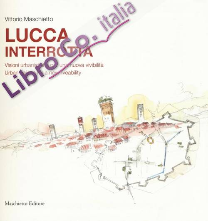 Lucca interrotta. Visioni urbanistiche per una nuova vivibilità. Ediz. italiana e inglese