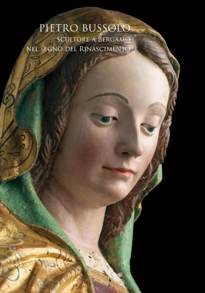 Pietro Bussolo. Scultore a Bergamo nel Segno del Rinascimento.