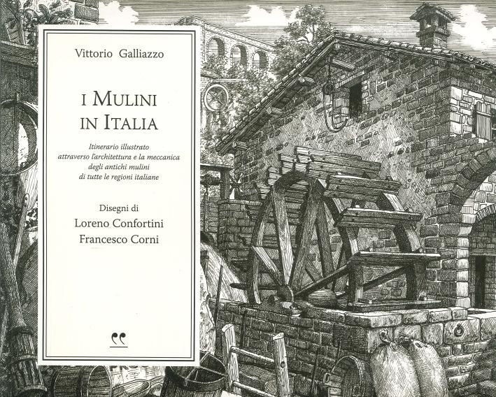I Mulini in Italia. Itinerario Illustrato Attraverso l'Architettura e la Meccanica degli Antichi Mulini di Tutte le Regioni Italiane