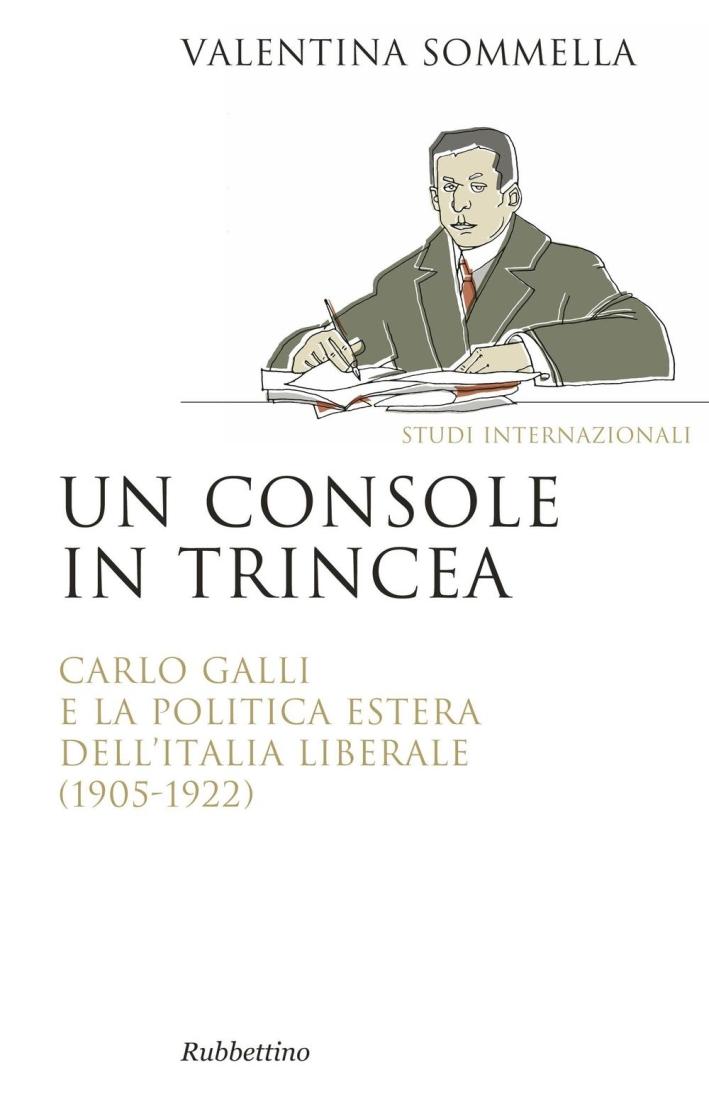 Un console in trincea. Carlo Galli e la politica estera dell'Italia liberale (1905-1922).