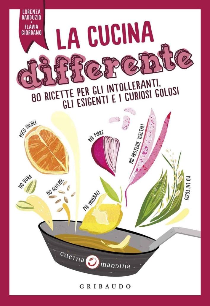 La cucina differente. 80 ricette per gli intolleranti, gli esigenti e i curiosi golosi