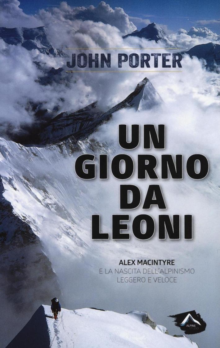 Un giorno da leoni. Alex MacIntyre e la nascita dell'alpinismo leggero e veloce.