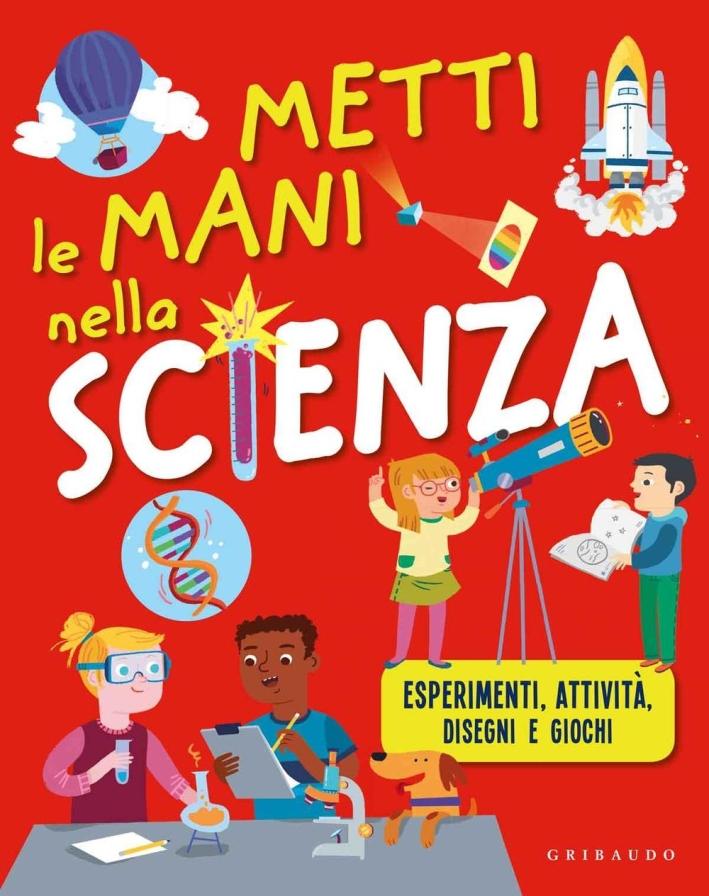 Metti le mani nella scienza. Esperimenti, attività, disegni e giochi. Ediz. illustrata