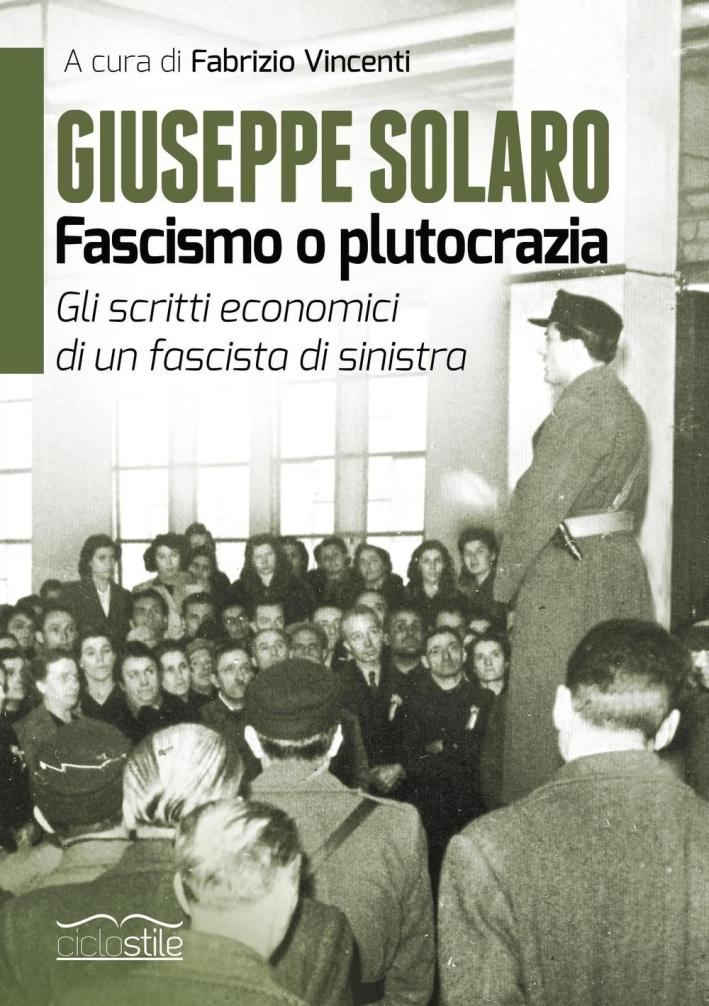 Giuseppe Solaro. Fascismo o plutocrazia. Gli scritti economici di un fascista di sinistra.