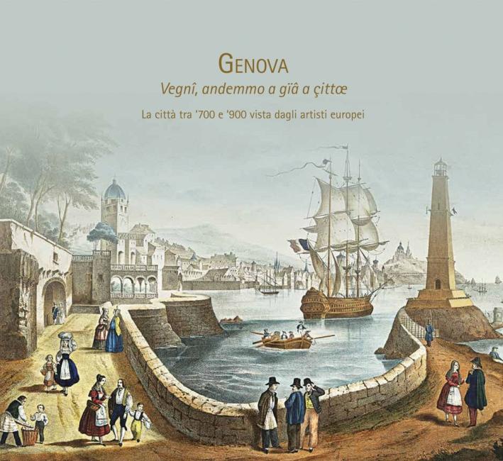 Genova: Vegnî, andemmo a gïâ a çittae. La città tra '700 e '900 vista dagli artisti europei.