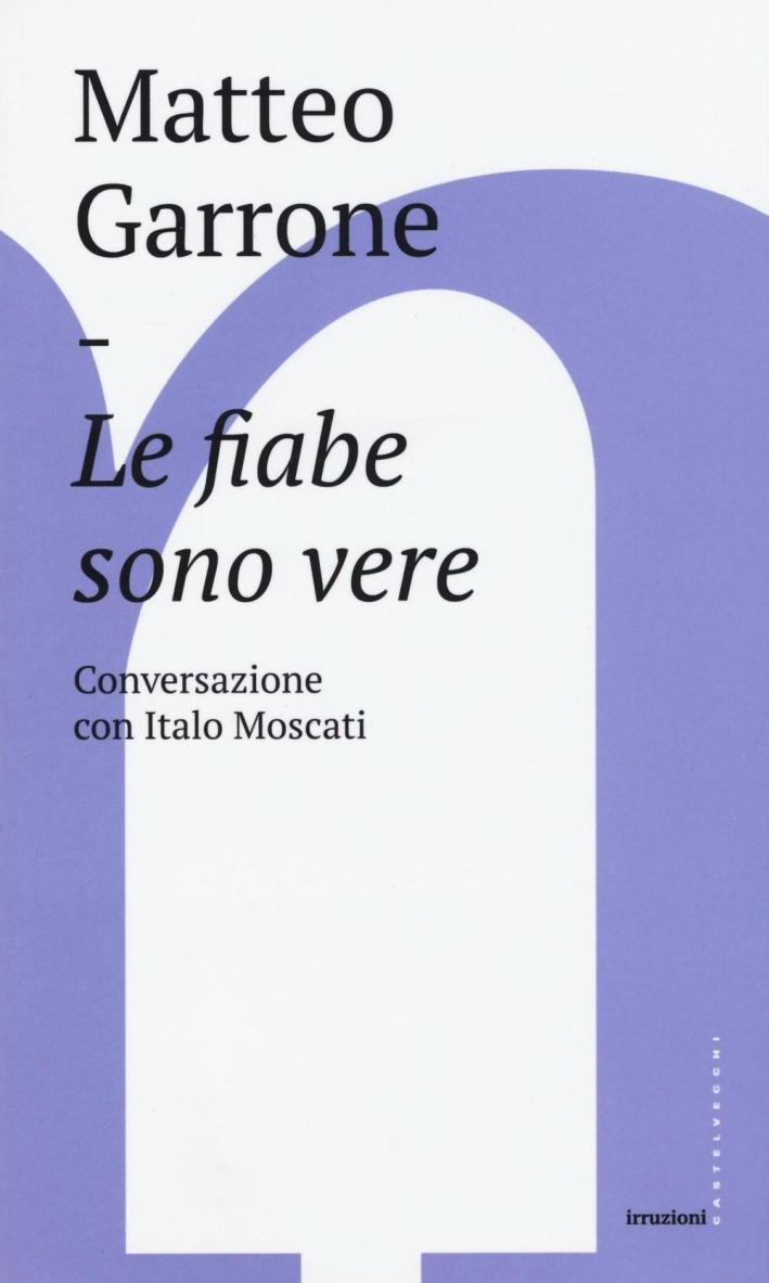 Le fiabe sono vere. Conversazioni con Italo Moscati.