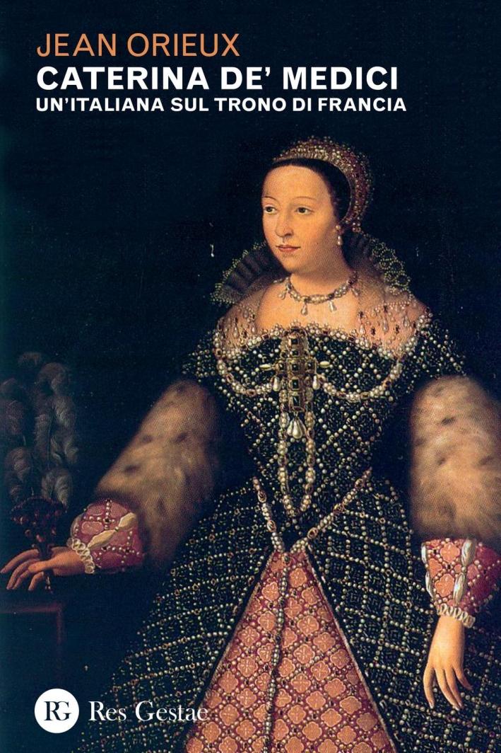 Caterina De' Medici. Un'italiana sul trono di Francia.