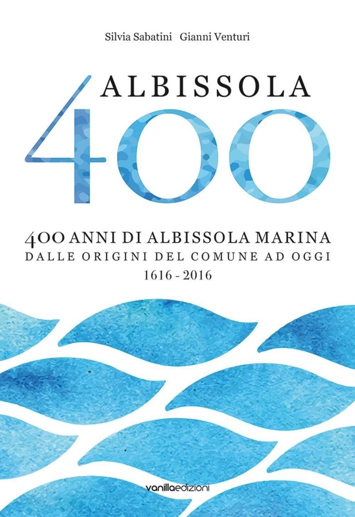 Albissola 400. 400 Anni di Albissola Marina dalle Origini del Comune ad Oggi (1616 - 2016).