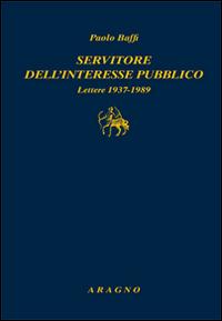 Servitore nell'interesse pubblico. Lettere 1937-1989.