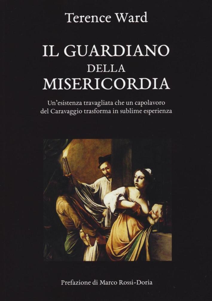 Il guardiano della misericordia. Un'esistenza travagliata che un capolavoro del Caravaggio trasforma in sublime esperienza.