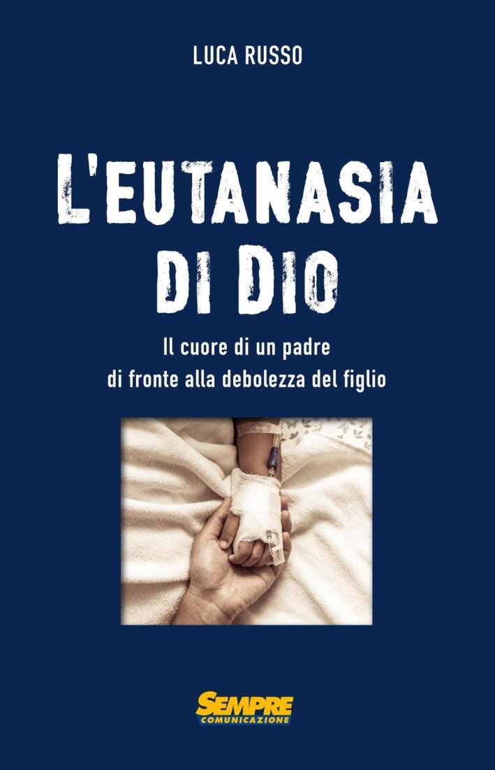 L'eutanasia di Dio. Il cuore di un padre di fronte alla debolezza del figlio