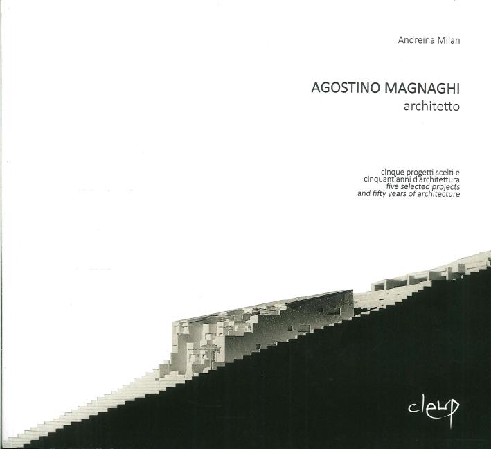 Agostino Magnaghi Architetto. Cinque Progetti Scelti e Cinquant'Anni d'Architettura. Five Selected Works and Fifty Years of Architecture.