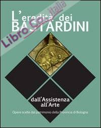 L'Eredità dei Bastardini. Dall'Assistenza all'Arte Opere Scelte dal Patrimonio della Provincia di Bologna.