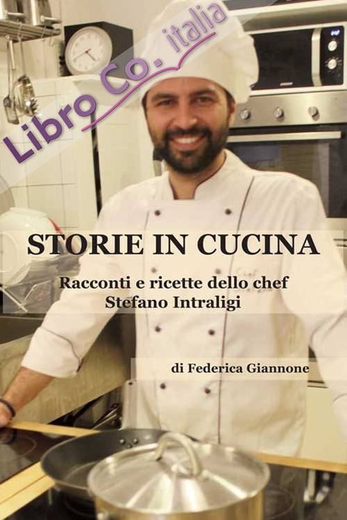Storie in cucina. Racconti e ricette dello chef Stefano Intraligi.