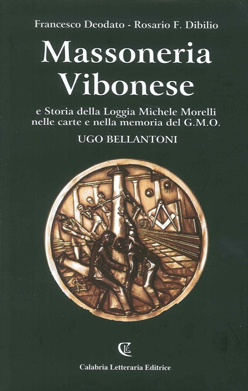 Massoneria Vibonese e la Storia della Loggia Michele Morelli nelle Carte e nella Memoria del G.M.O. Ugo Bellantoni.