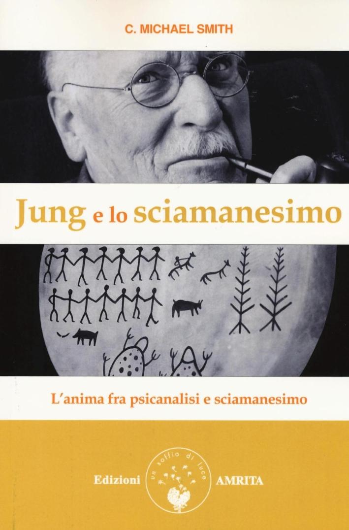 Jung e lo sciamanesimo. L'anima fra psicanalisi e sciamani.
