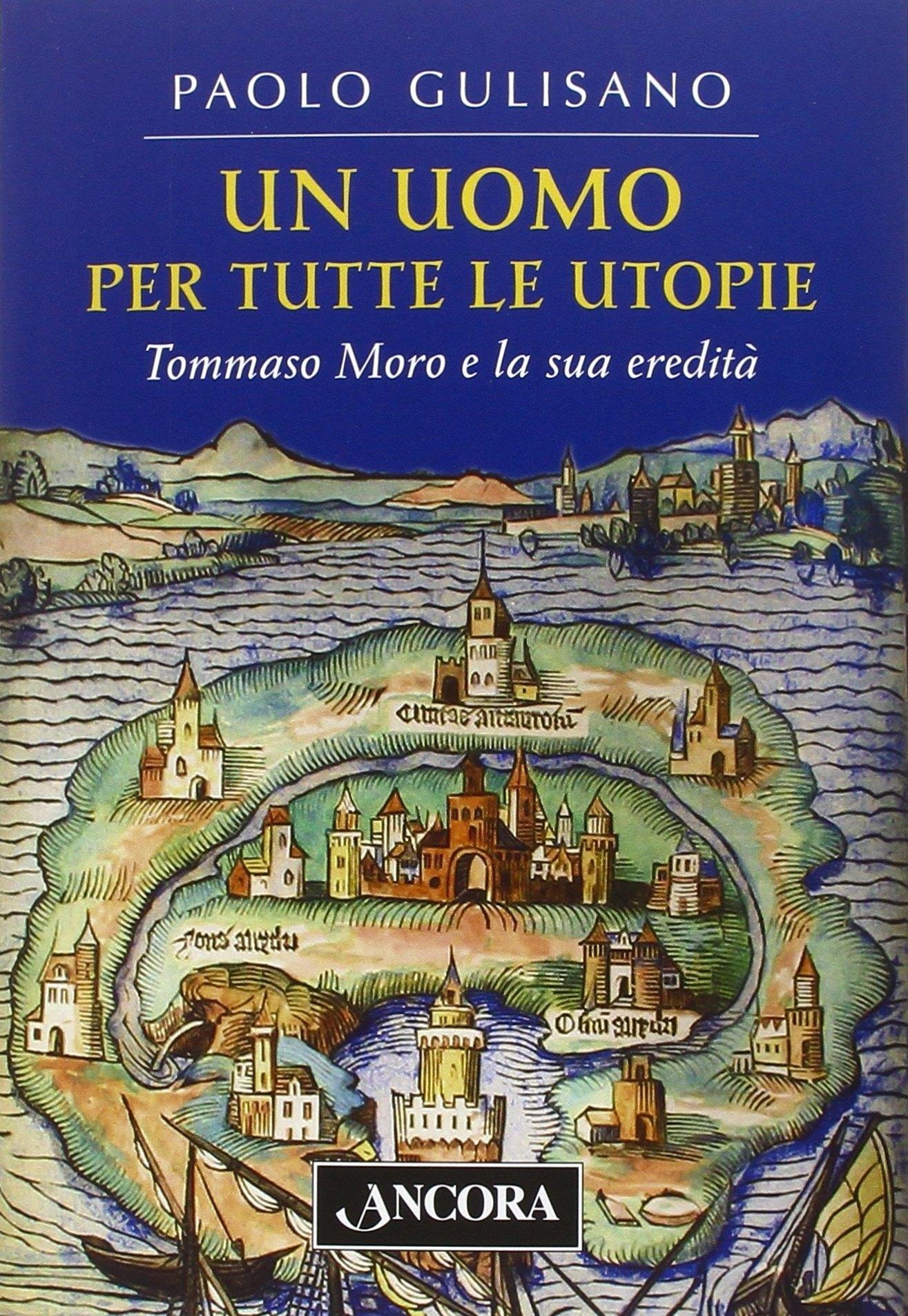 Un uomo per tutte le utopie. Tommaso Moro e la sua eredità.
