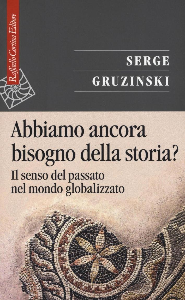Abbiamo ancora bisogno della storia? Il senso del passato nel mondo globalizzato.