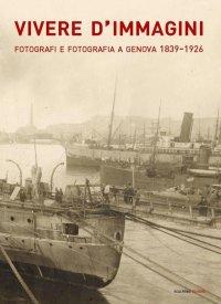 Vivere d'Immagini. Fotografi e Fotografia a Genova 1839-1926.