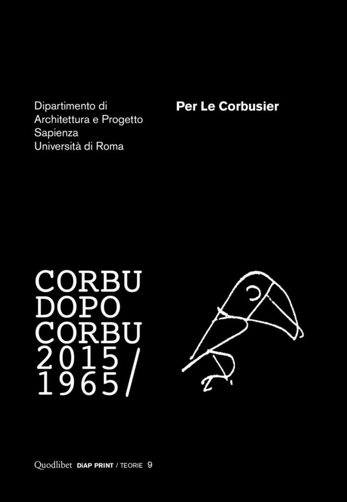 Per le Corbusier. Corbu Dopo Corbu 2015/1965.