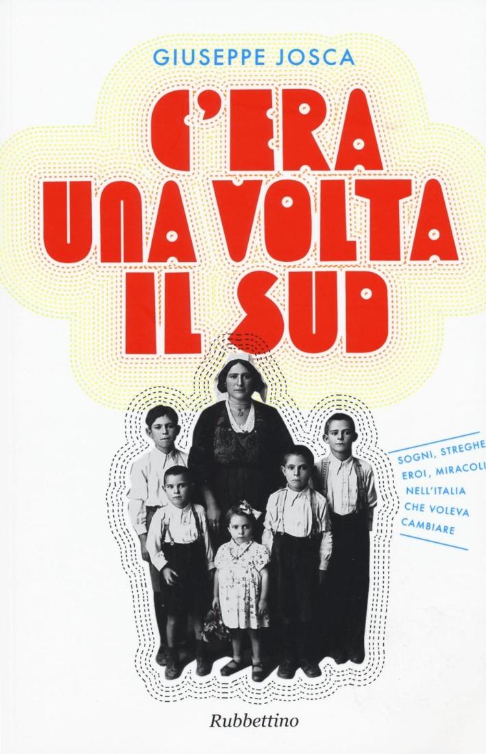 C'Era una Volta il Sud. Sogni, Streghe, Eroi, Miracoli nell'Italia che Voleva Cambiare.