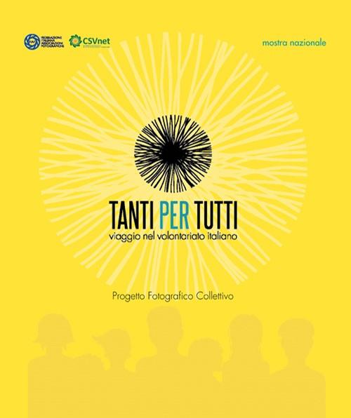 Tanti per tutti. Viaggio nel volontariato italiano. Progetto fotografico collettivo. Ediz. illustrata