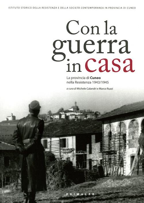 Con la guerra in casa. La provincia di Cuneo nella resistenza 1943/1945.