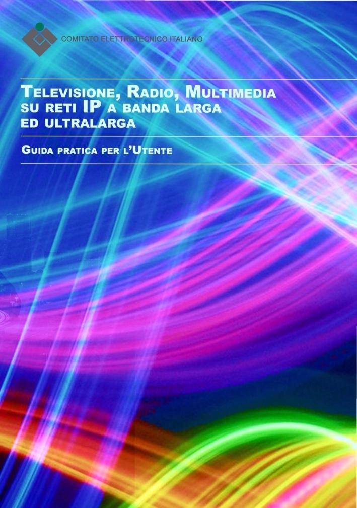 Televisione, radio, multimedia su reti ip a banda larga ed ultralarga. Guida pratica per l'utente.