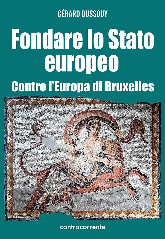 Fondare lo Stato europeo. Contro l'Europa di Bruxelles.