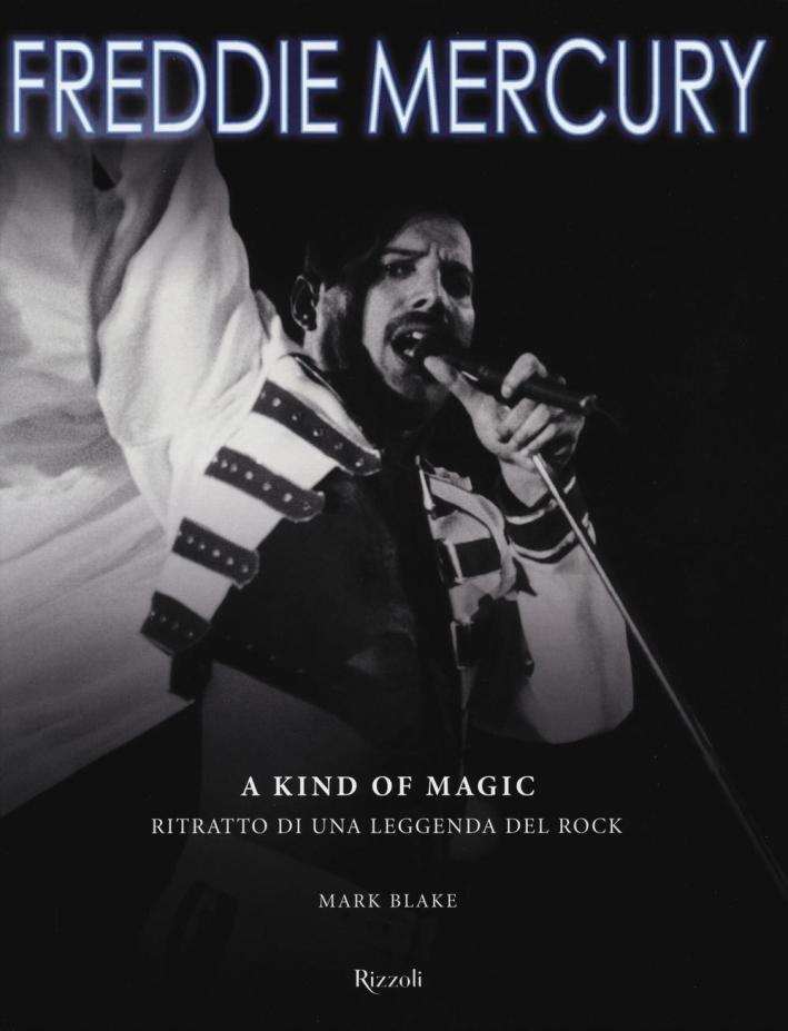 Freddy Mercury. A kind of magic. Vita e musica: ritratto di una leggenda del rock.