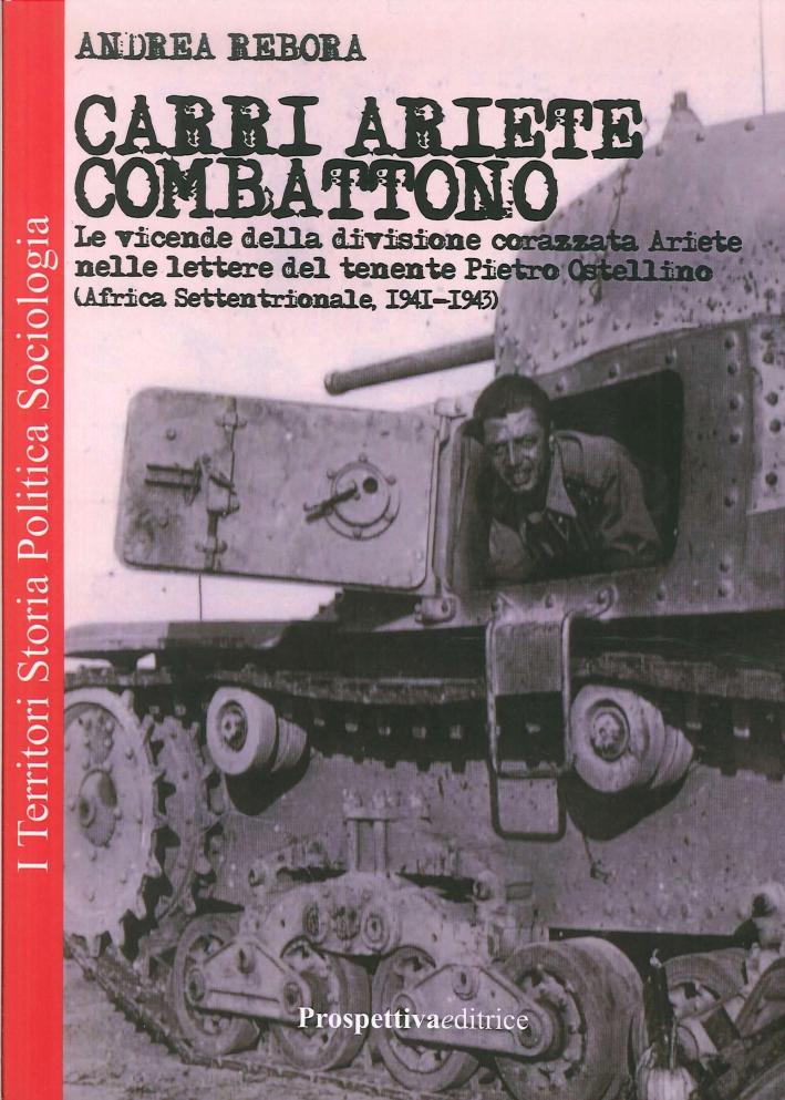 Carri Ariete combattono. Le vicende della divisione corazzata Ariete nelle lettere del tenente Pietro Ostellino. Africa settentrionale 1941-1943.